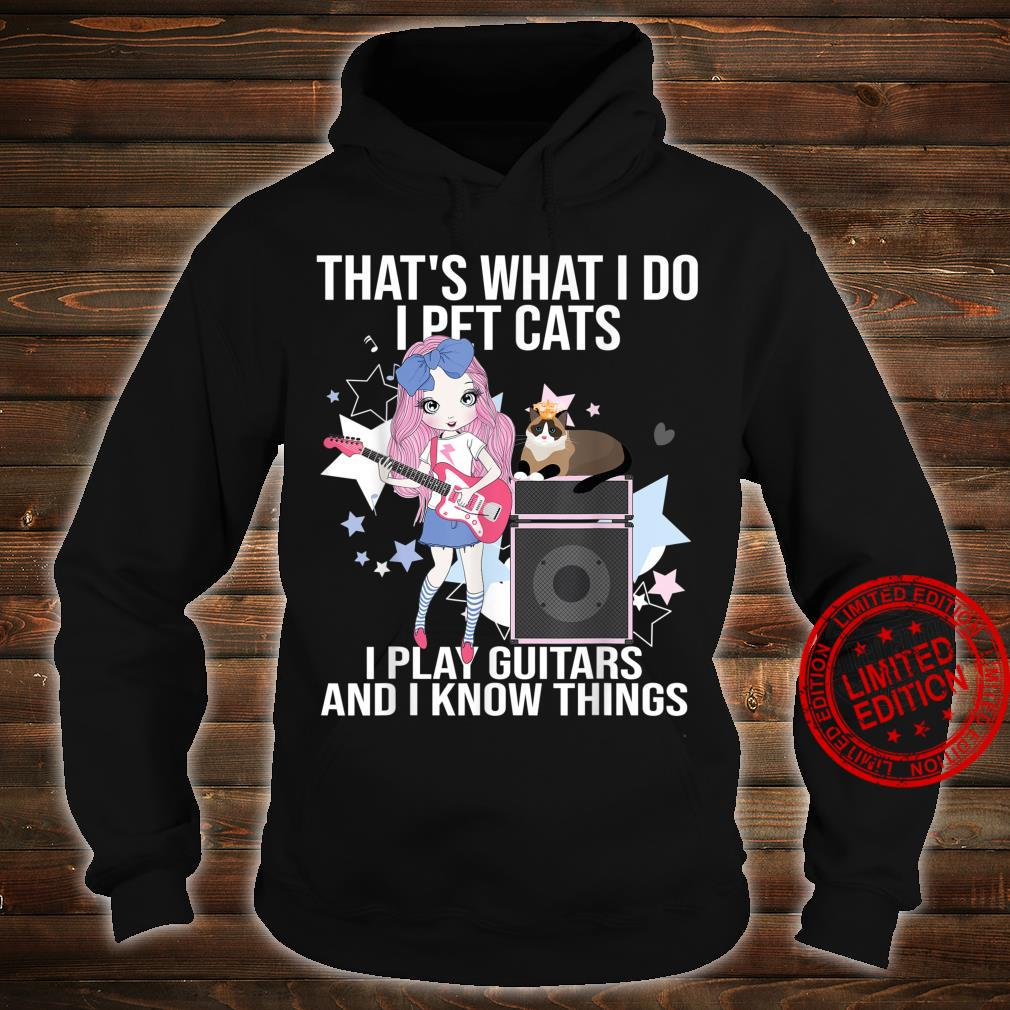 That What I Do I Pet Cats I Play Guitars and I Know Things Shirt hoodie