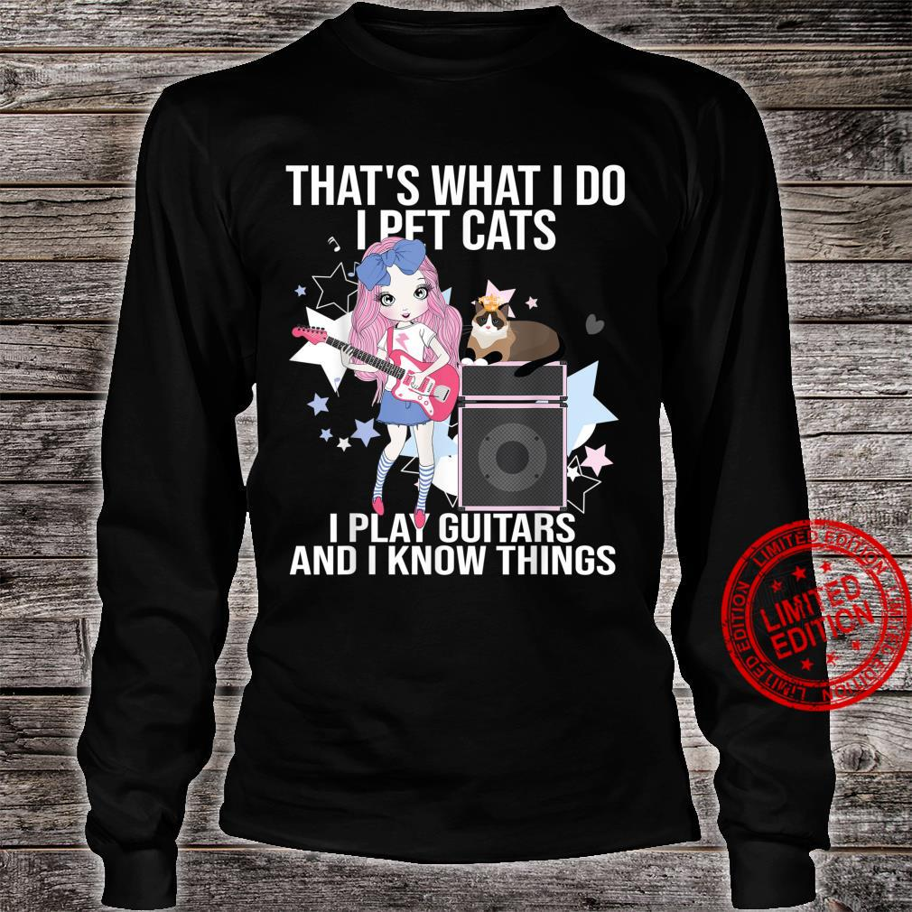 That What I Do I Pet Cats I Play Guitars and I Know Things Shirt long sleeved