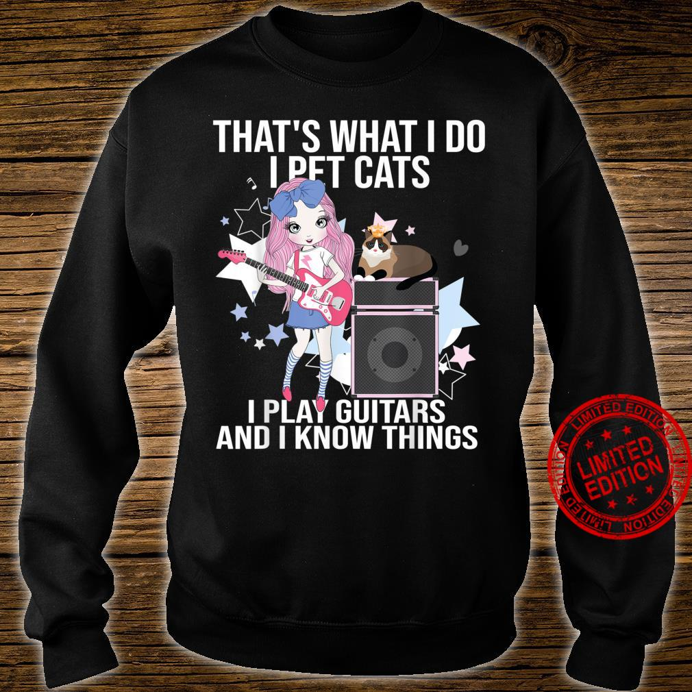 That What I Do I Pet Cats I Play Guitars and I Know Things Shirt sweater